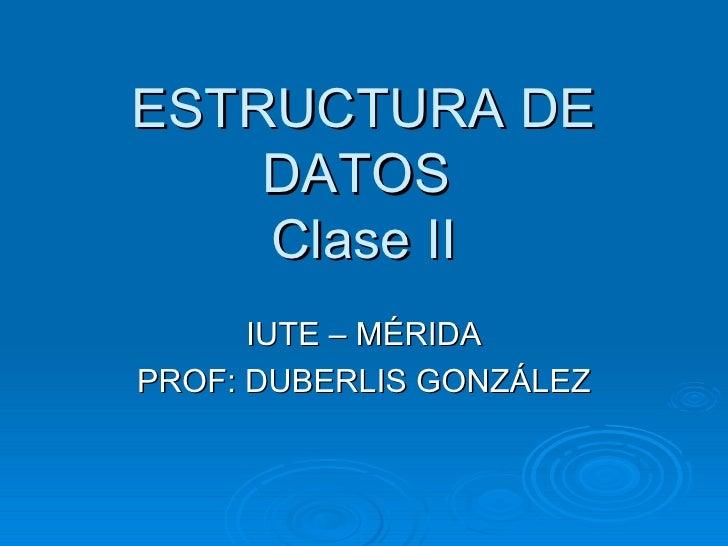 ESTRUCTURA DE DATOS  Clase II IUTE – MÉRIDA PROF: DUBERLIS GONZÁLEZ