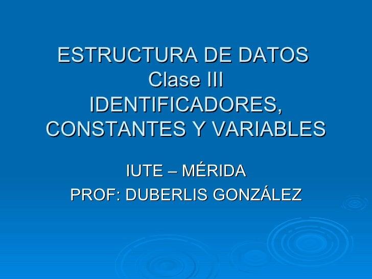 ESTRUCTURA DE DATOS  Clase III IDENTIFICADORES, CONSTANTES Y VARIABLES IUTE – MÉRIDA PROF: DUBERLIS GONZÁLEZ