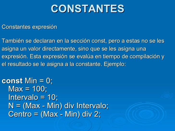 CONSTANTES <ul><li>Constantes expresión </li></ul><ul><li>También se declaran en la sección const, pero a estas no se les ...