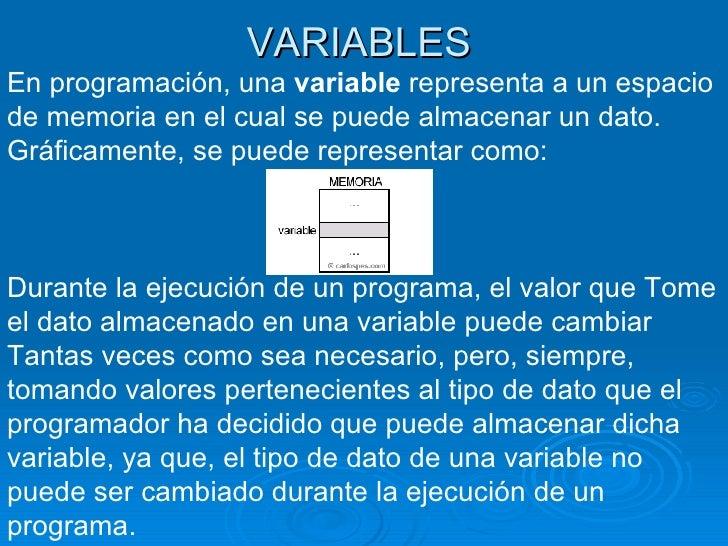 VARIABLES En programación, una  variable  representa a un espacio de memoria en el cual se puede almacenar un dato. Gráfic...