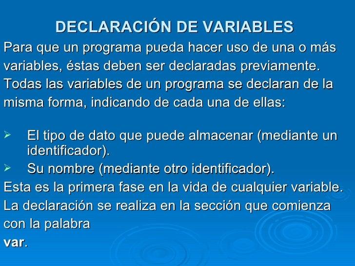 DECLARACIÓN DE VARIABLES   <ul><li>Para que un programa pueda hacer uso de una o más </li></ul><ul><li>variables, éstas de...