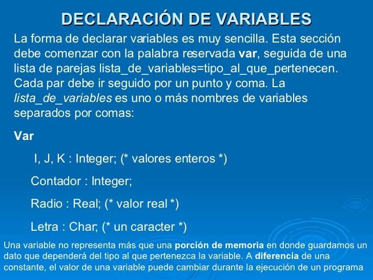 DECLARACIÓN DE VARIABLES La forma de declarar variables es muy sencilla. Esta sección debe comenzar con la palabra reserva...