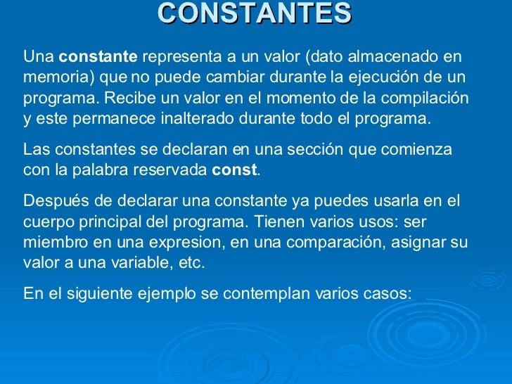 CONSTANTES Una  constante  representa a un valor (dato almacenado en memoria) que no puede cambiar durante la ejecución de...