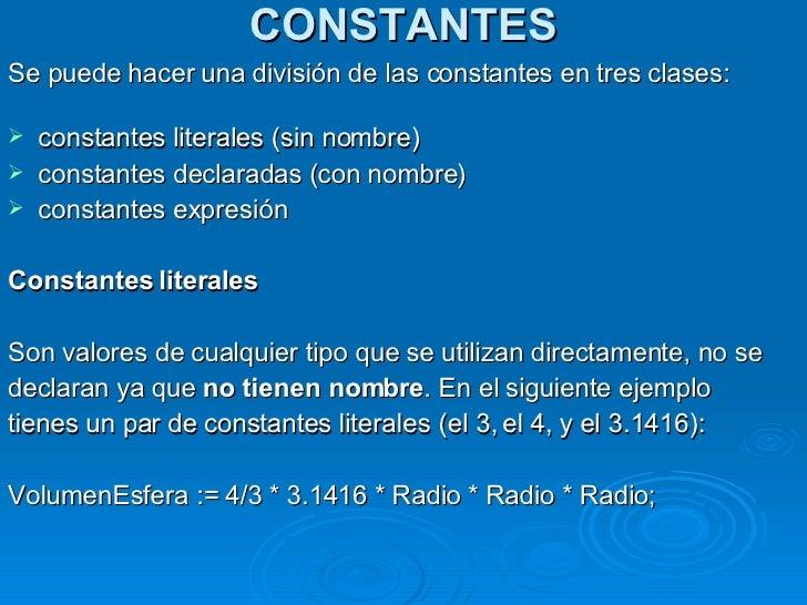 CONSTANTES <ul><li>Se puede hacer una división de las constantes en tres clases: </li></ul><ul><li>constantes literales (s...