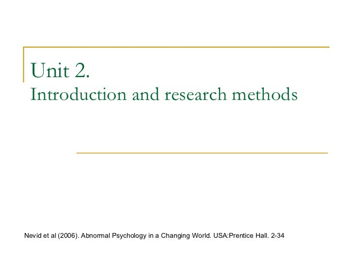Unit 2. Introduction and research methods Nevid et al (2006). Abnormal Psychology in a Changing World. USA:Prentice Hall. ...
