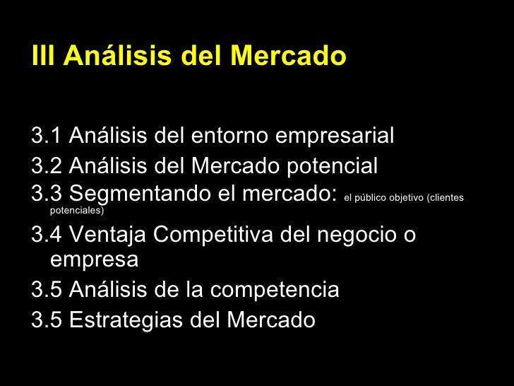 III Análisis del Mercado <ul><li>3.1 Análisis del entorno empresarial </li></ul><ul><li>3.2 Análisis del Mercado potencial...