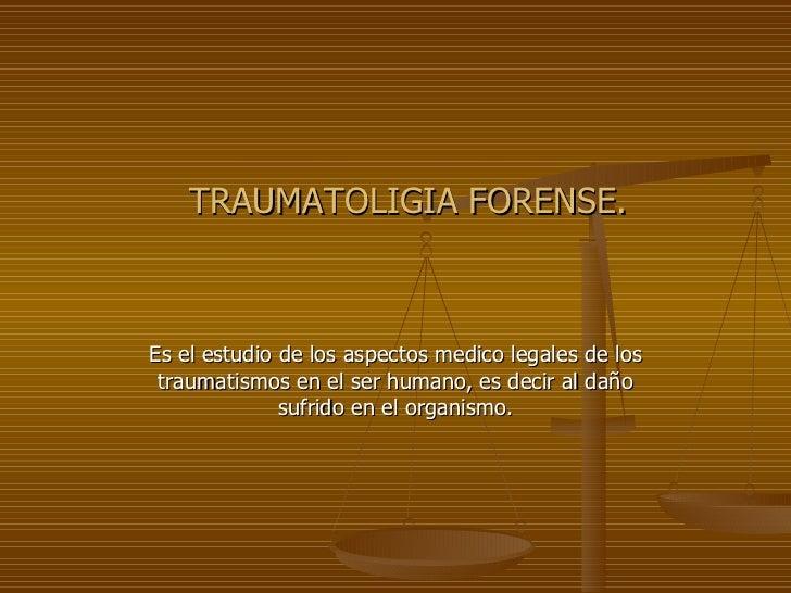 TRAUMATOLIGIA FORENSE. Es el estudio de los aspectos medico legales de los traumatismos en el ser humano, es decir al daño...
