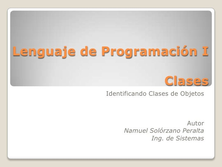 Lenguaje de Programación I Clases <br />Identificando Clases de Objetos<br />Autor<br />Namuel Solórzano Peralta<br />Ing....