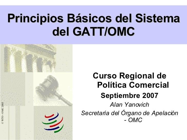 Curso Regional de Política Comercial Septiembre 2007 Alan Yanovich Secretaría del Órgano de Apelación - OMC Principios Bás...