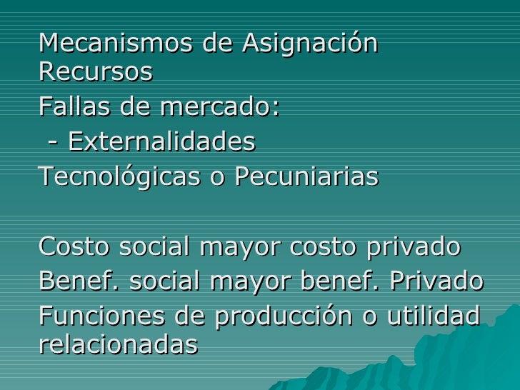 Mecanismos de Asignación Recursos Fallas de mercado: - Externalidades Tecnológicas o Pecuniarias Costo social mayor costo ...