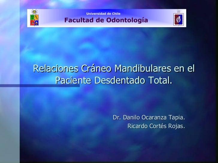 Relaciones Cráneo Mandibulares en el Paciente Desdentado Total. Dr. Danilo Ocaranza Tapia. Ricardo Cortés Rojas.