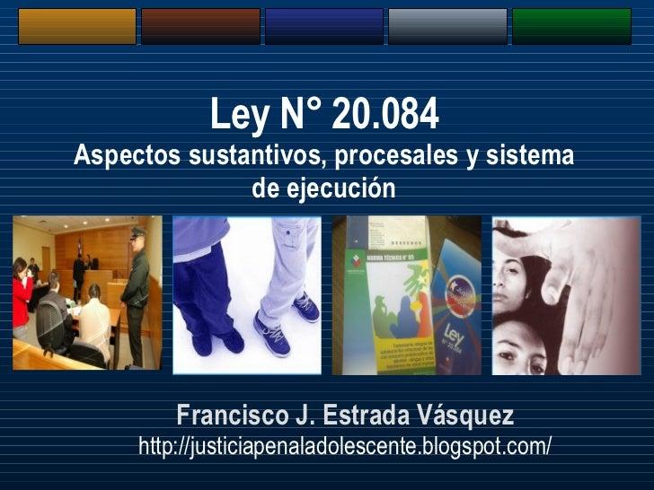 Francisco J. Estrada Vásquez http://justiciapenaladolescente.blogspot.com/ Ley N° 20.084 Aspectos sustantivos, procesales ...