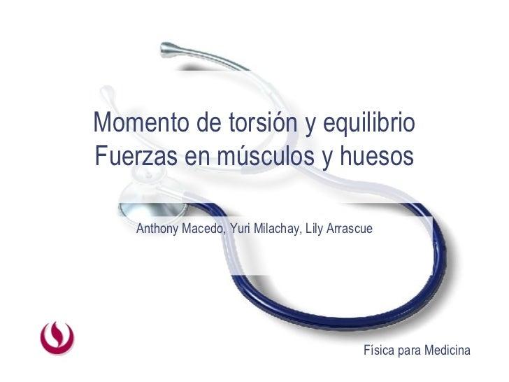 Momento de torsión y equilibrio Fuerzas en músculos y huesos Anthony Macedo, Yuri Milachay, Lily Arrascue
