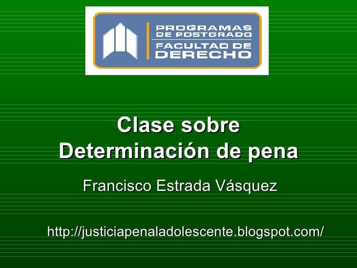 Clase sobre Determinación de pena Francisco Estrada Vásquez http://justiciapenaladolescente.blogspot.com/