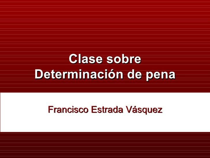 Clase sobre Determinación de pena Francisco Estrada Vásquez