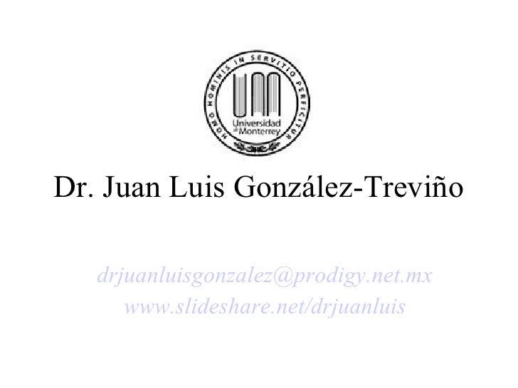 Dr. Juan Luis González-Treviño [email_address] www.slideshare.net/drjuanluis