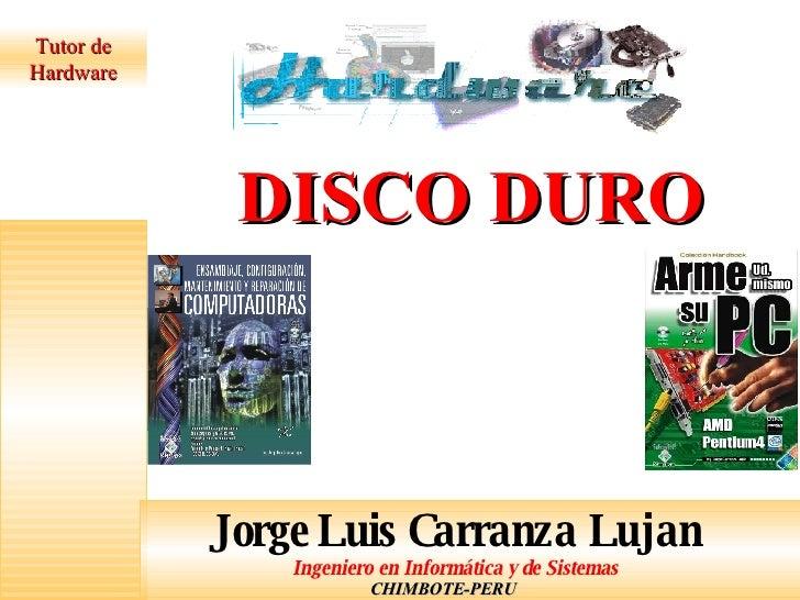 Tutor de Hardware CHIMBOTE-PERU DISCO DURO Jorge Luis Carranza Lujan Ingeniero en Informática y de Sistemas