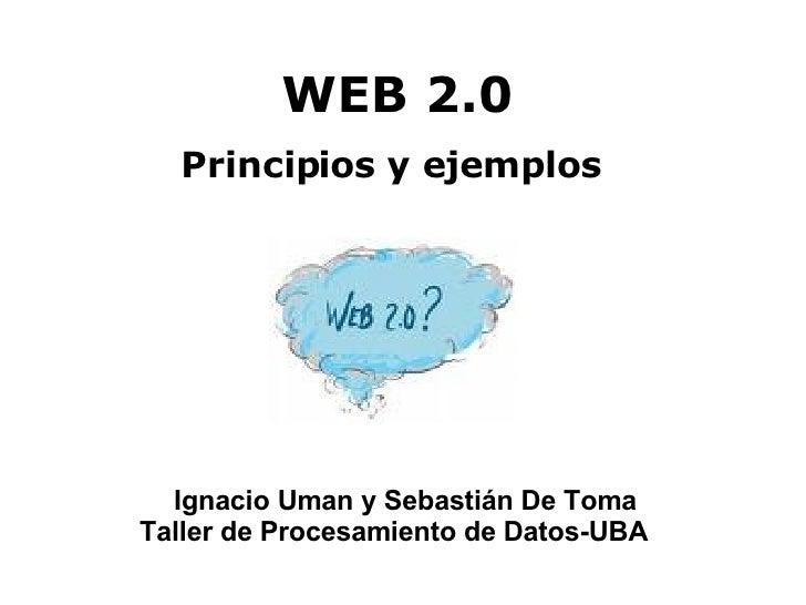 WEB 2.0 <ul><li>Principios y ejemplos </li></ul>Ignacio Uman y Sebastián De Toma Taller de Procesamiento de Datos-UBA