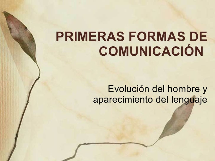 PRIMERAS FORMAS DE COMUNICACI ÓN  Evoluci ón del hombre y aparecimiento del lenguaje