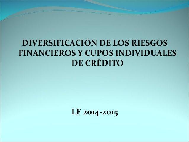 DIVERSIFICACIÓN DE LOS RIESGOS FINANCIEROS Y CUPOS INDIVIDUALES DE CRÉDITO  LF 2014-2015