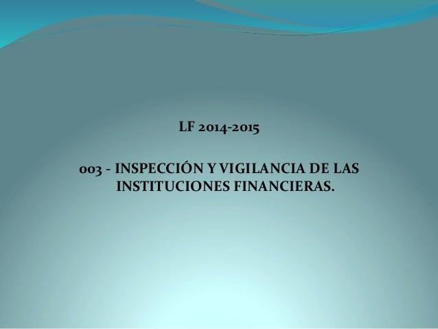 LF 2014-2015  003 -INSPECCIÓN Y VIGILANCIA DE LAS INSTITUCIONES FINANCIERAS.
