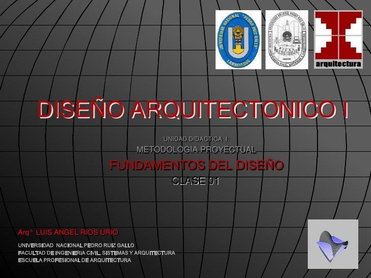 DISEÑO ARQUITECTONICO I<br />UNIDAD DIDACTICA  I: <br />METODOLOGIA PROYECTUAL<br />FUNDAMENTOS DEL DISEÑO<br />CLASE 01<b...