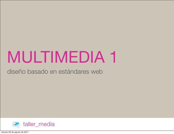 MULTIMEDIA 1      diseño basado en estándares web                      taller_mediaviernes 26 de agosto de 2011