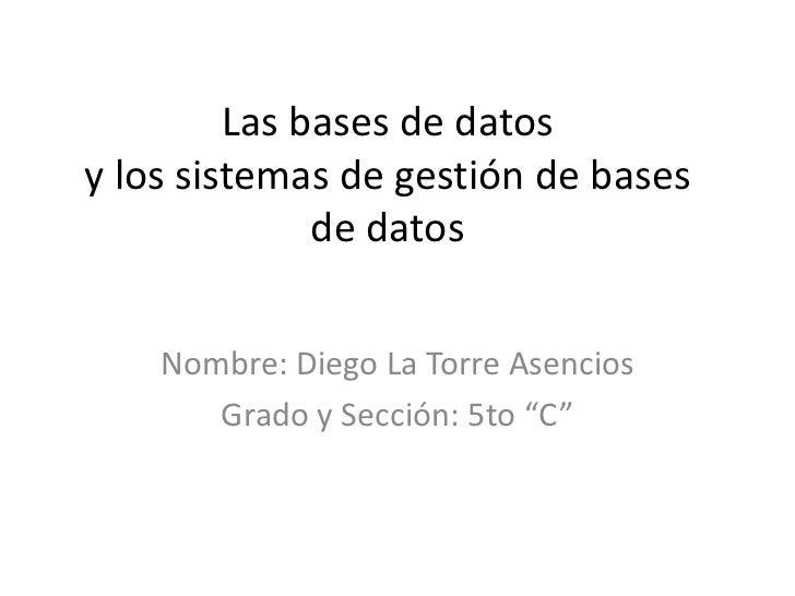 Las bases de datosy los sistemas de gestión de bases              de datos    Nombre: Diego La Torre Asencios       Grado ...