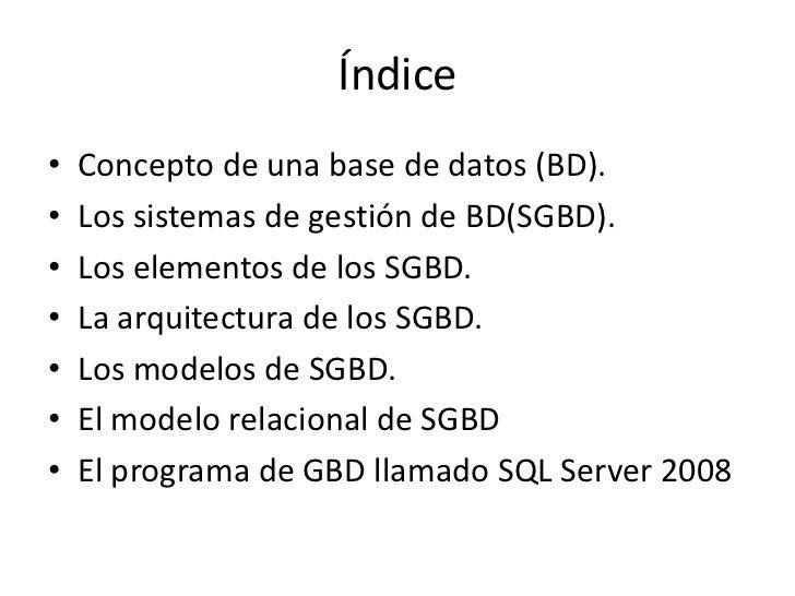 Índice•   Concepto de una base de datos (BD).•   Los sistemas de gestión de BD(SGBD).•   Los elementos de los SGBD.•   La ...