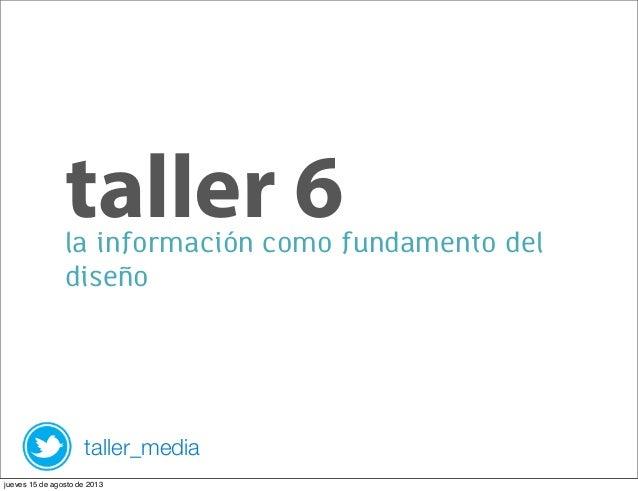 la información como fundamento del diseño taller 6 taller_media jueves 15 de agosto de 2013