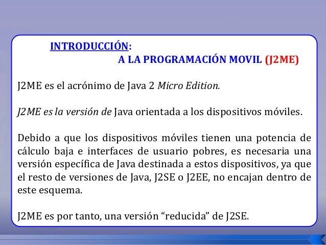 INTRODUCCIÓN: A LA PROGRAMACIÓN MOVIL (J2ME) J2ME es el acrónimo de Java 2 Micro Edition. J2ME es la versión de Java orien...