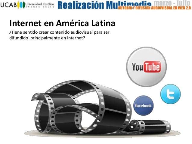 Internet en América Latina¿Tiene sentido crear contenido audiovisual para serdifundido principalmente en Internet?
