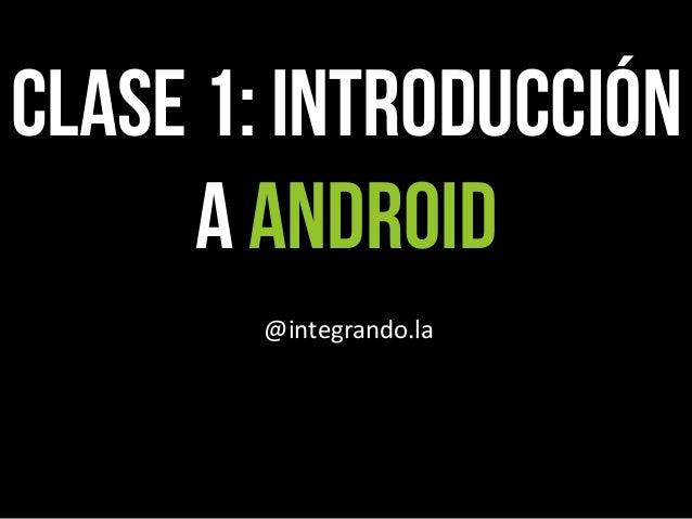 CLASE 1: Introducción a android @integrando.la