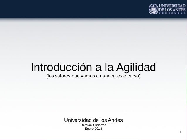 Introducción a la Agilidad   (los valores que vamos a usar en este curso)           Universidad de los Andes              ...