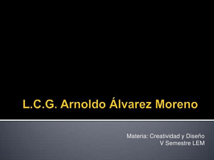 L.C.G. Arnoldo Álvarez Moreno<br />Materia: Creatividad y Diseño<br />V Semestre LEM<br />