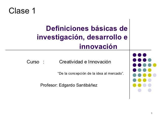 Clase 1             Definiciones básicas de          investigación, desarrollo e                       innovación    Curso...