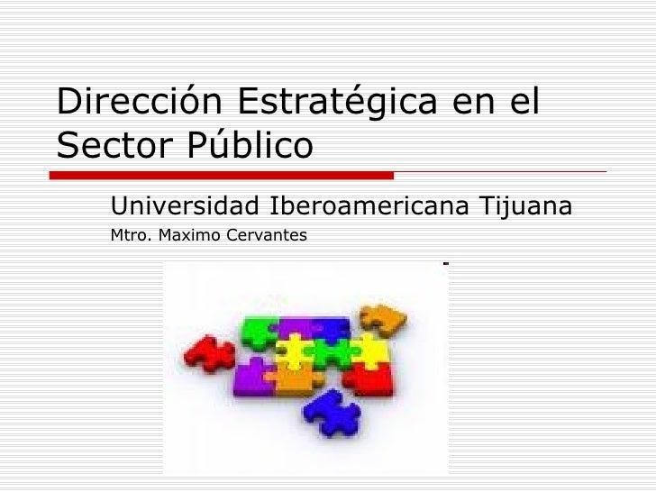 Dirección Estratégica en el Sector Público Universidad Iberoamericana Tijuana Mtro. Maximo Cervantes