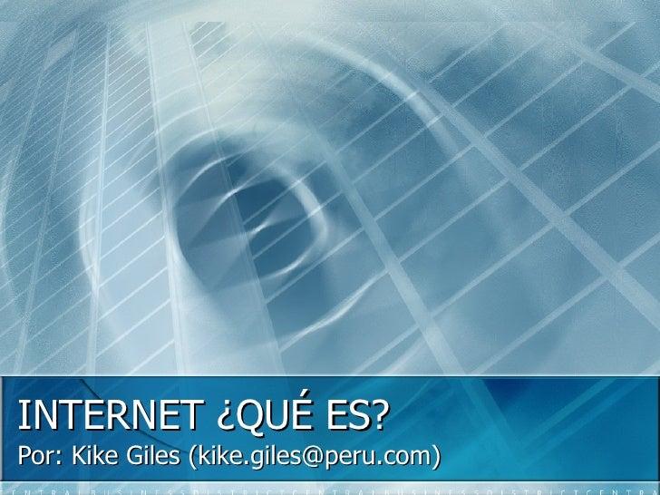INTERNET ¿QUÉ ES? Por: Kike Giles (kike.giles@peru.com)