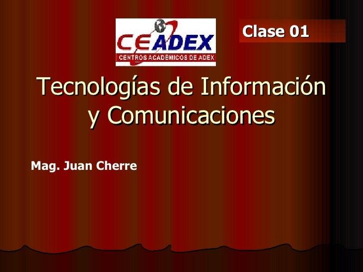 Tecnologías de Información y Comunicaciones Mag. Juan Cherre  Clase 01