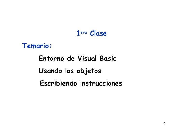 1era ClaseTemario:    Entorno de Visual Basic    Usando los objetos    Escribiendo instrucciones                          ...