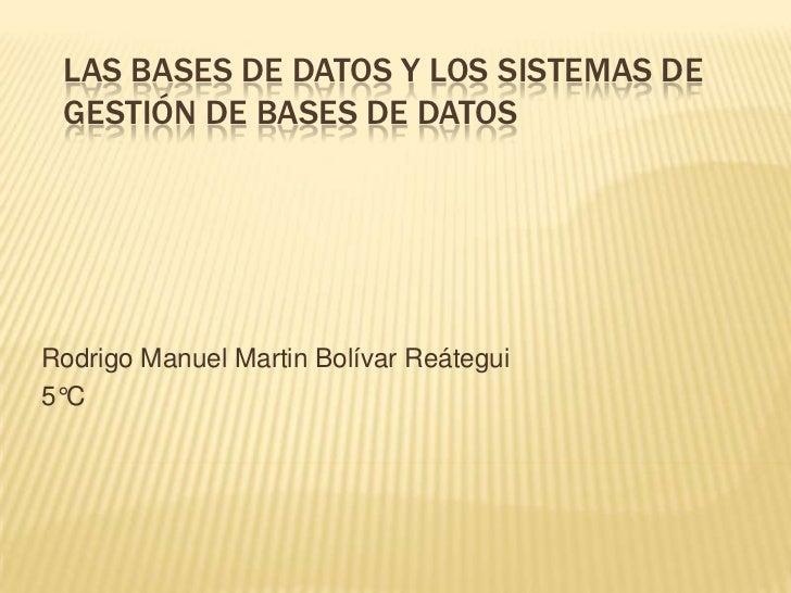 LAS BASES DE DATOS Y LOS SISTEMAS DE GESTIÓN DE BASES DE DATOSRodrigo Manuel Martin Bolívar Reátegui5°C
