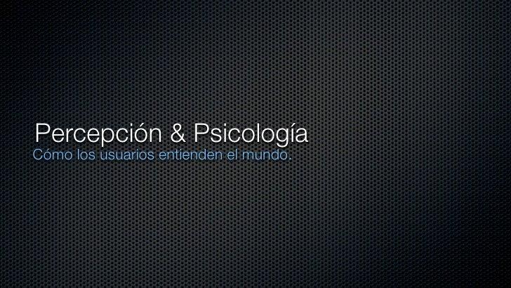 Percepción & Psicología Cómo los usuarios entienden el mundo.