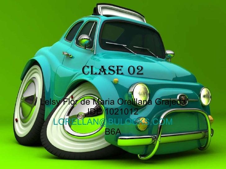 Clase 02 Lelsy Flor de Maria Orelllana Grajeda IDE 1021012 [email_address] B6A