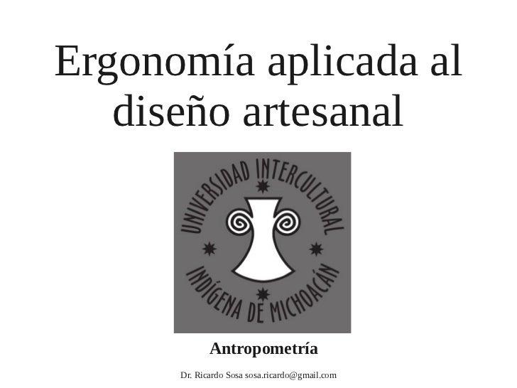 Ergonomía aplicada al   diseño artesanal             Antropometría      Dr. Ricardo Sosa sosa.ricardo@gmail.com