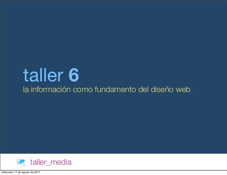 taller 6                la información como fundamento del diseño web                      taller_mediamiércoles 17 de ago...