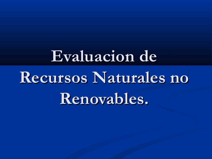 Evaluacion deRecursos Naturales no    Renovables.