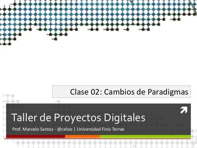  Taller de Proyectos Digitales Prof. Marcelo Santos - @celoo | Universidad Finis Terrae Clase 02: Cambios de Paradigmas