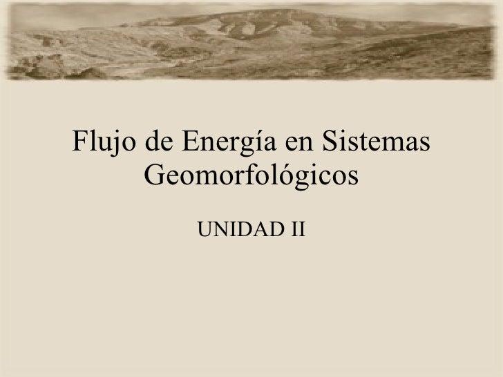 Flujo de Energía en Sistemas Geomorfológicos UNIDAD II