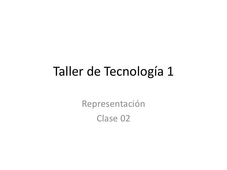 Taller de Tecnología 1     Representación        Clase 02