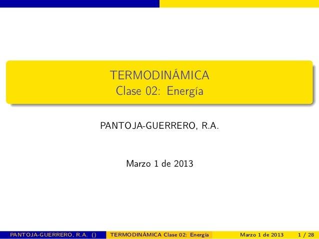 TERMODINÁMICA Clase 02: Energía PANTOJA-GUERRERO, R.A. Marzo 1 de 2013 PANTOJA-GUERRERO, R.A. () TERMODINÁMICA Clase 02: E...